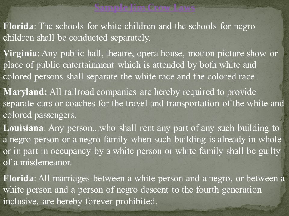 Sample Jim Crow Laws Florida: The schools for white children and the schools for negro children shall be conducted separately.