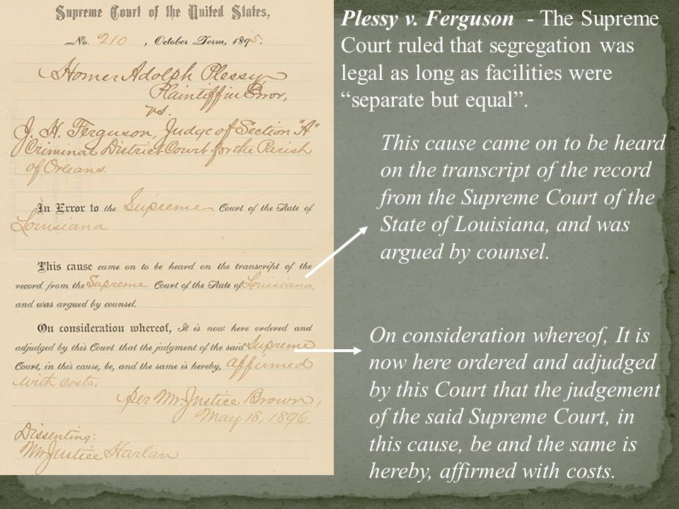 Plessy v. Ferguson - The Supreme Court ruled that segregation was legal as long as facilities were separate but equal .