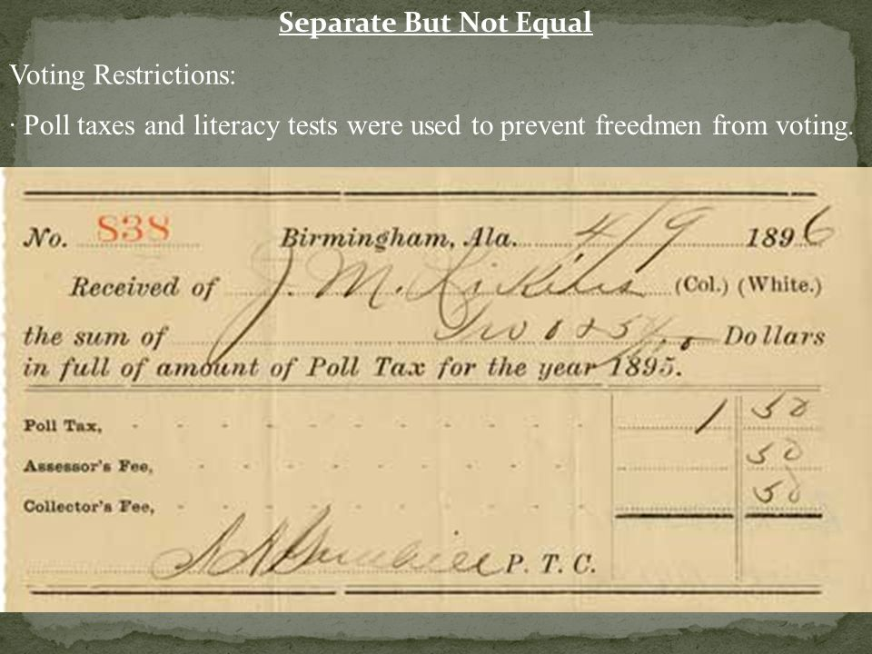 Separate But Not Equal Voting Restrictions: · Poll taxes and literacy tests were used to prevent freedmen from voting.