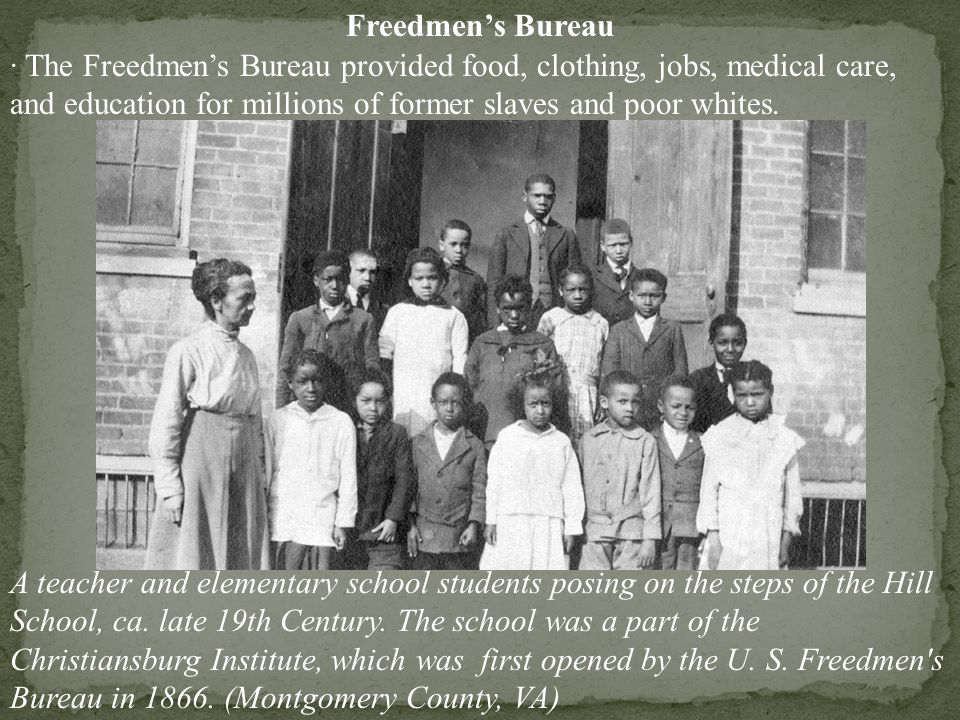 Freedmen's Bureau · The Freedmen's Bureau provided food, clothing, jobs, medical care, and education for millions of former slaves and poor whites.