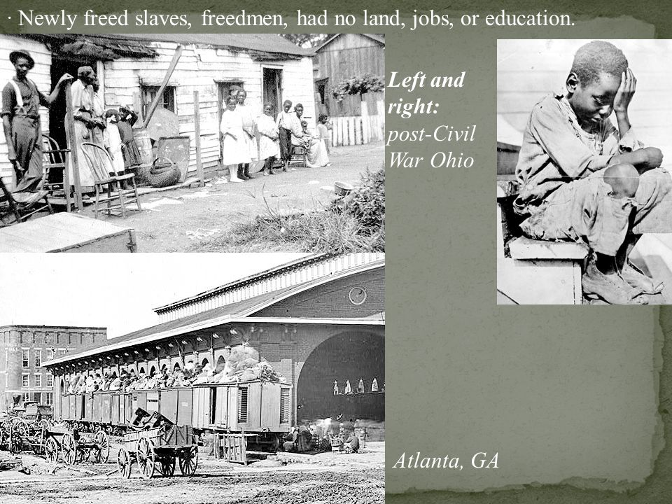 · Newly freed slaves, freedmen, had no land, jobs, or education.