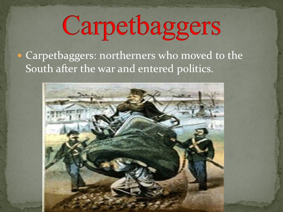 Carpetbaggers Carpetbaggers: northerners who moved to the South after the war and entered politics.