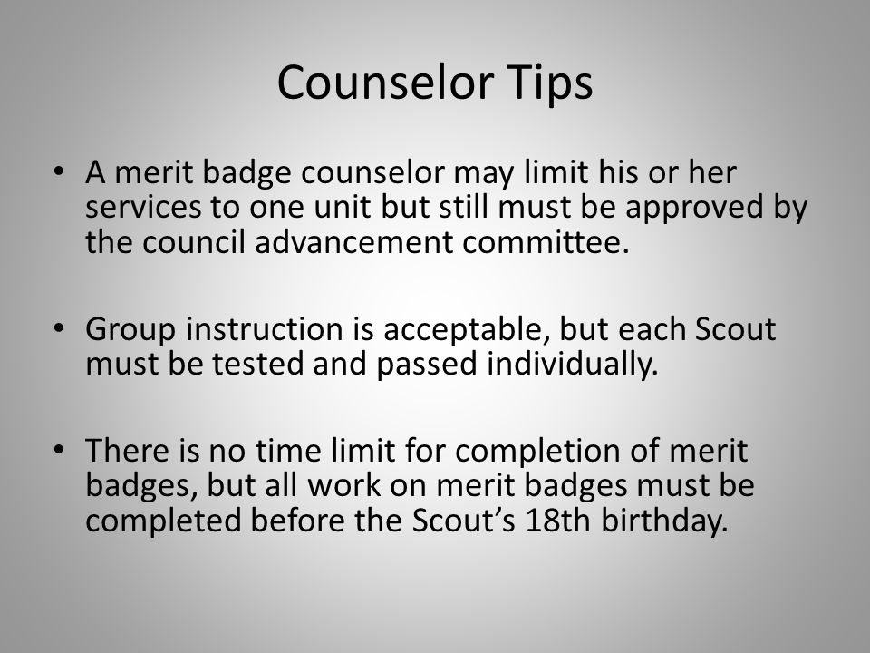 Counselor Tips A merit badge counselor may limit his or her services to one unit but still must be approved by the council advancement committee.