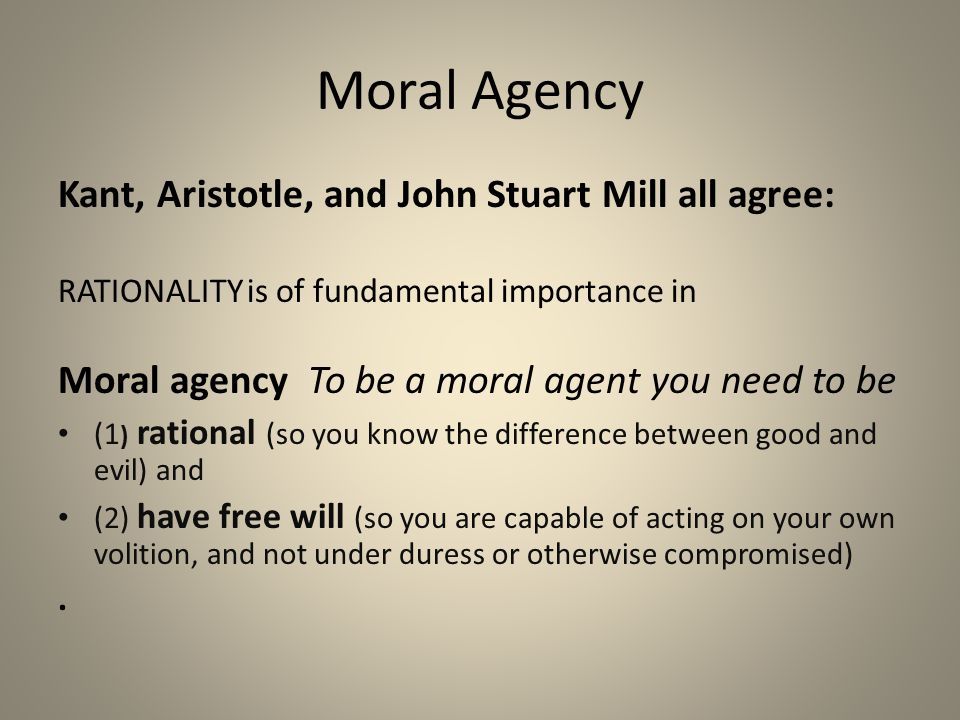 Moral Agency Kant, Aristotle, and John Stuart Mill all agree: