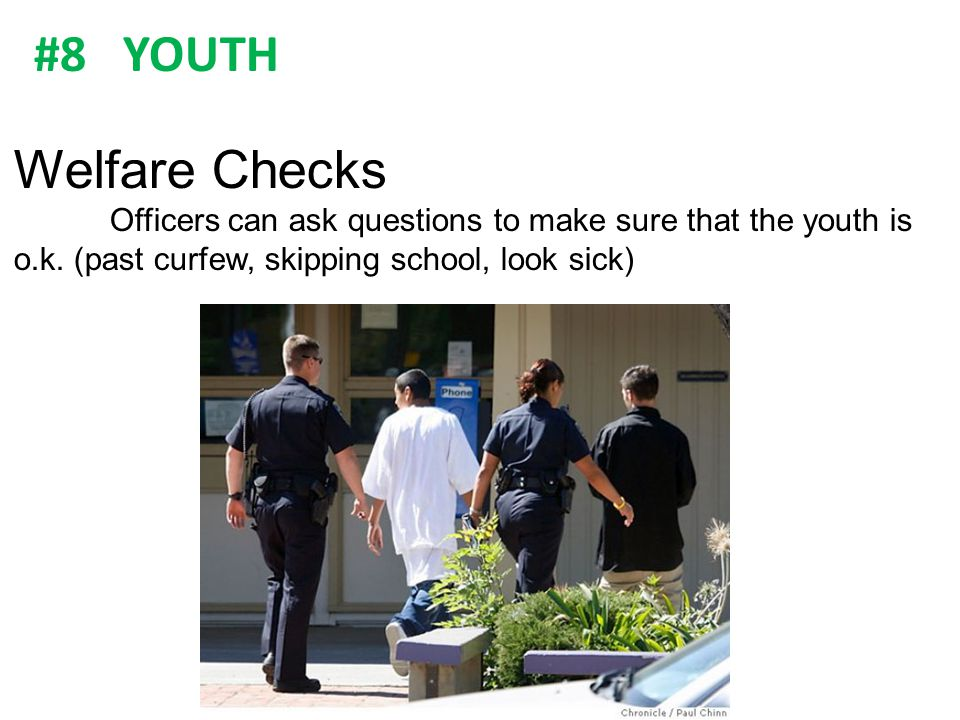 Welfare Checks. Officers can ask questions to make sure that the youth is o.k. (past curfew, skipping school, look sick)