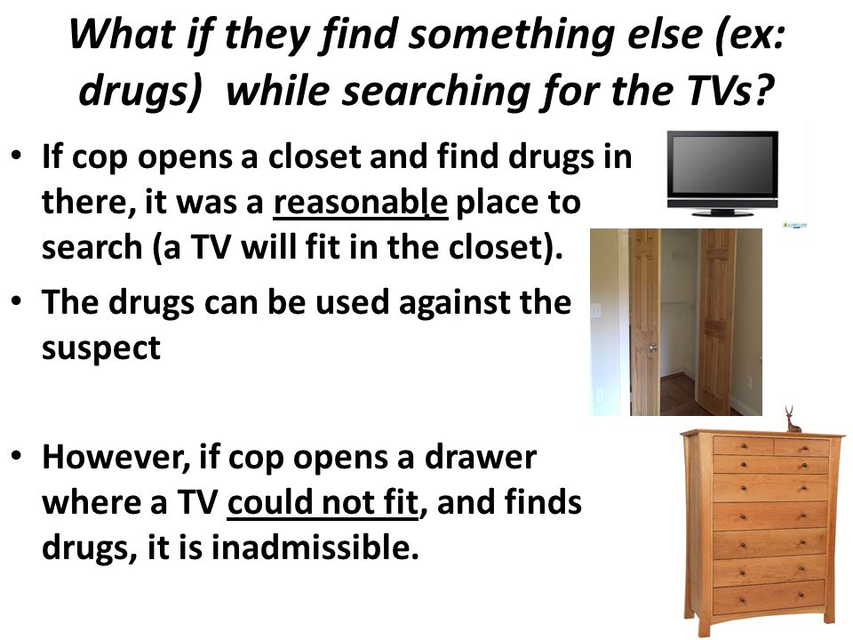 What if they find something else (ex: drugs) while searching for the TVs .