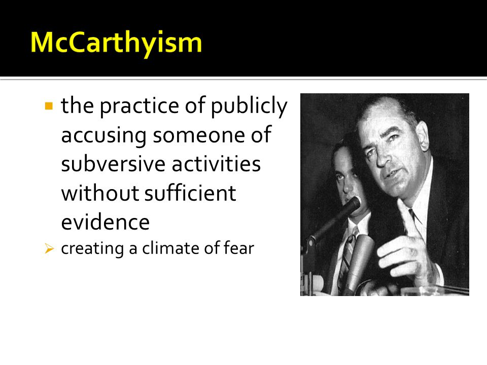 McCarthyism the practice of publicly accusing someone of subversive activities without sufficient evidence.
