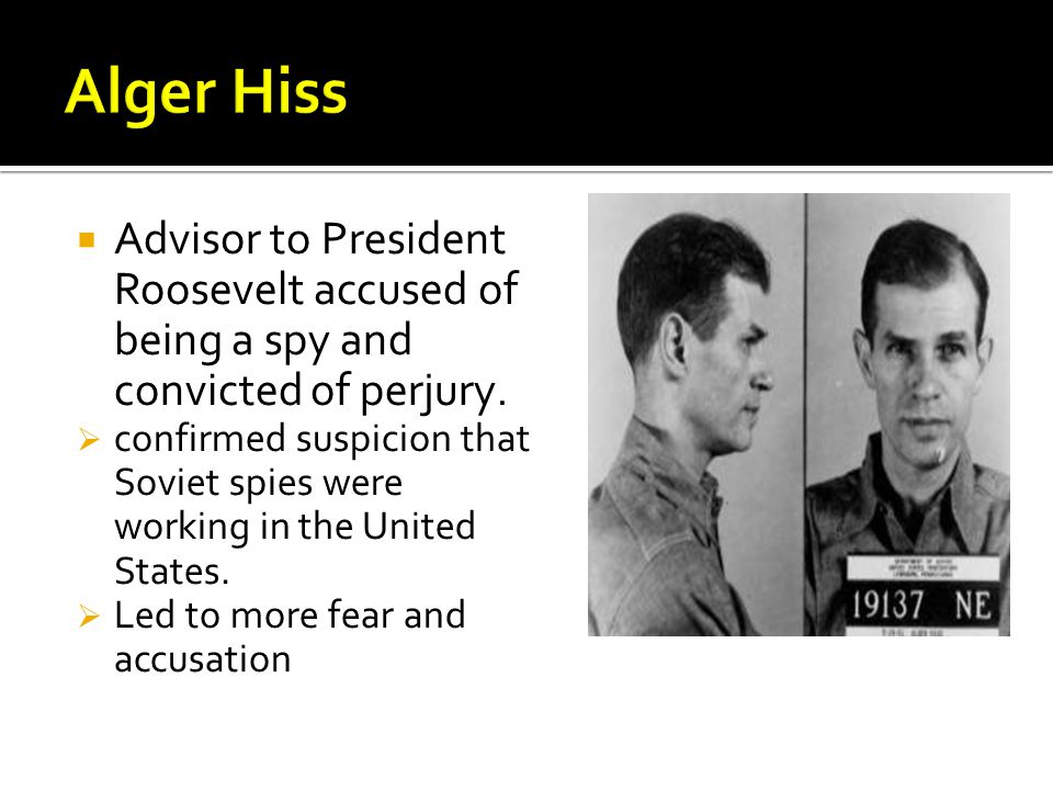 Alger Hiss Advisor to President Roosevelt accused of being a spy and convicted of perjury.