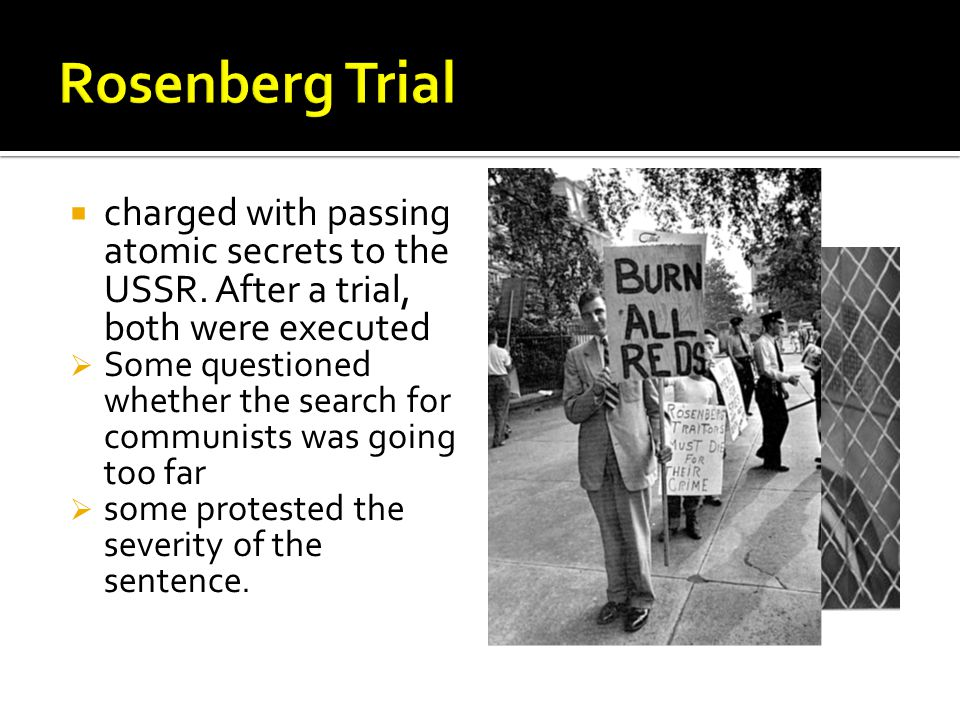 Rosenberg Trial charged with passing atomic secrets to the USSR. After a trial, both were executed.