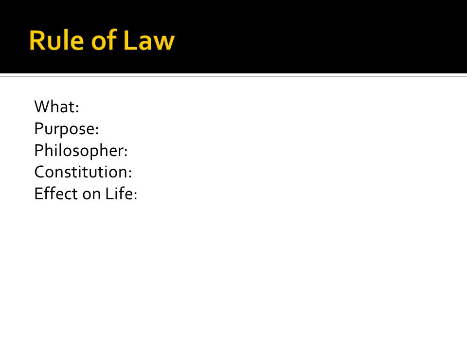 Rule of Law What: Purpose: Philosopher: Constitution: Effect on Life:
