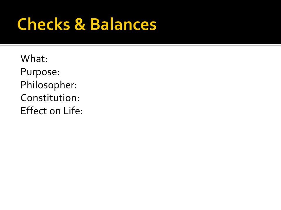 Checks & Balances What: Purpose: Philosopher: Constitution: Effect on Life: