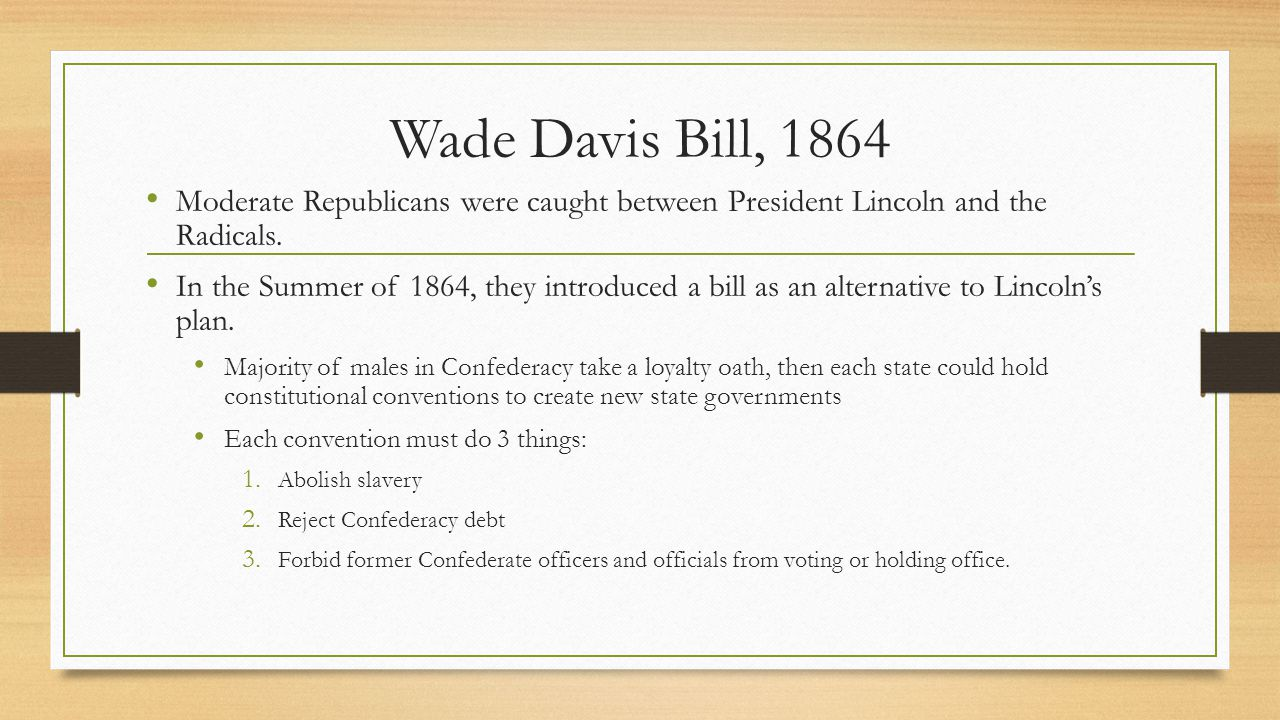 Wade Davis Bill, 1864 Moderate Republicans were caught between President Lincoln and the Radicals.