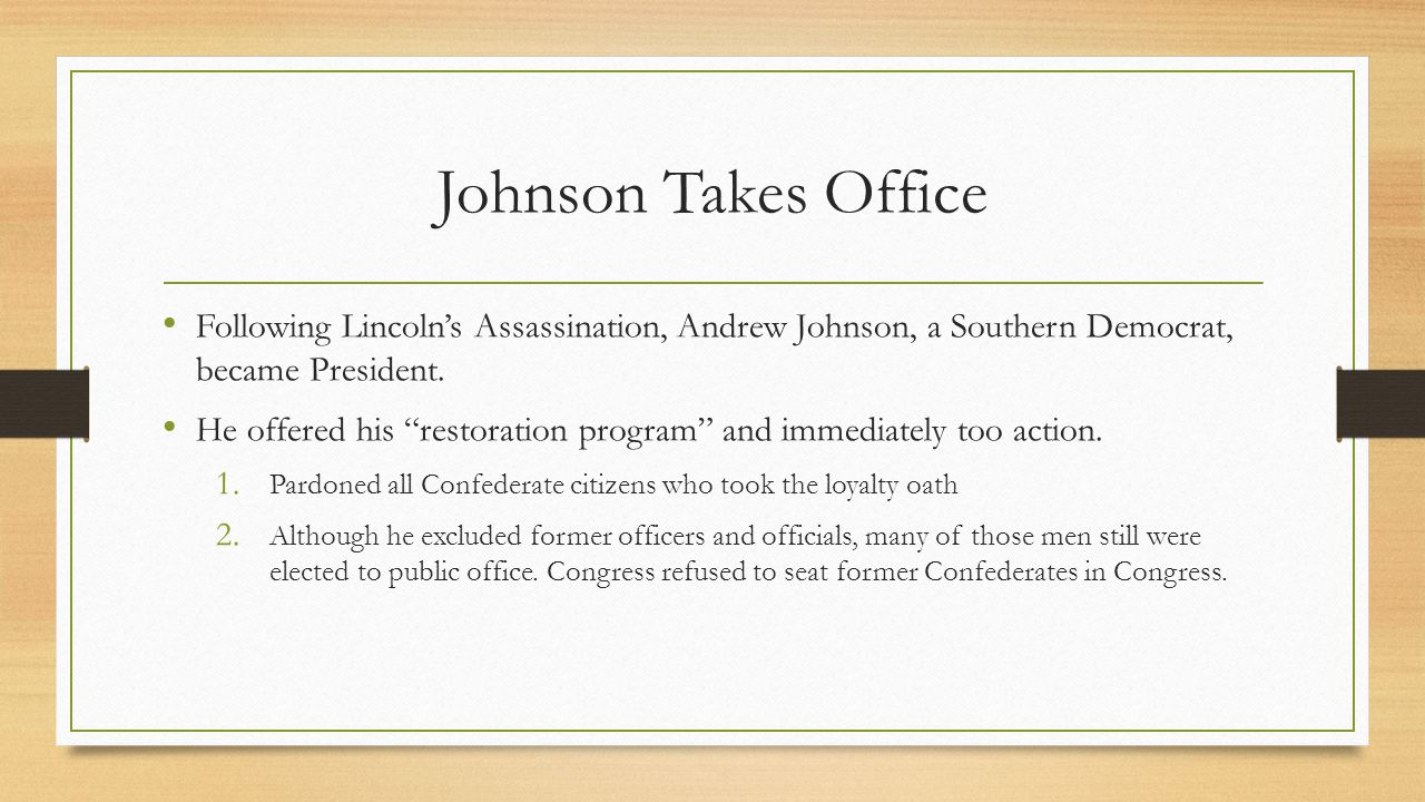 Johnson Takes Office Following Lincoln's Assassination, Andrew Johnson, a Southern Democrat, became President.