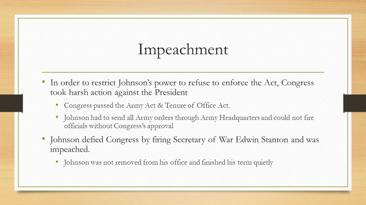 Impeachment In order to restrict Johnson's power to refuse to enforce the Act, Congress took harsh action against the President.