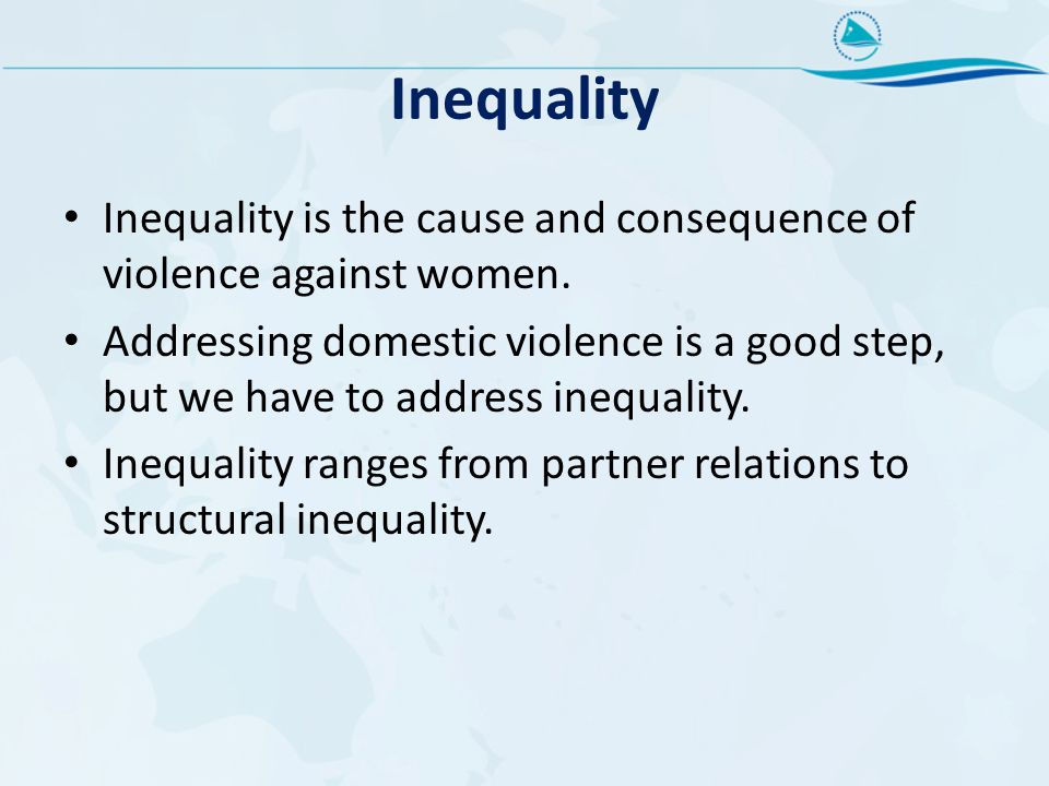 Inequality Inequality is the cause and consequence of violence against women.
