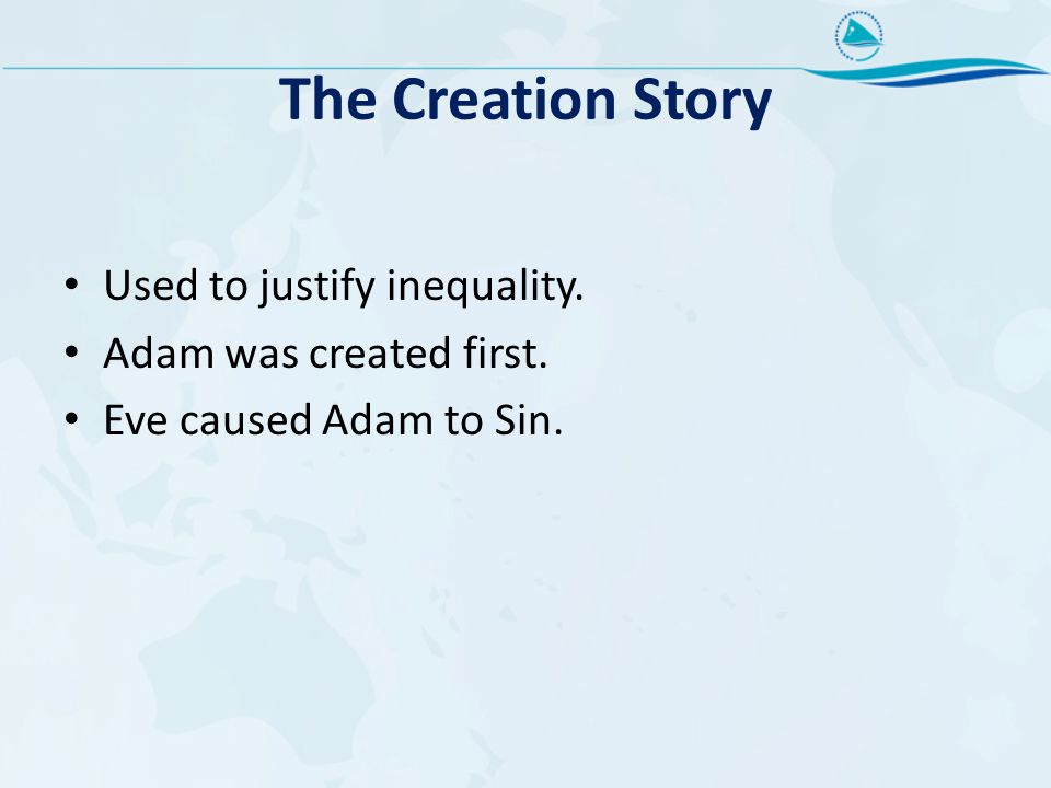 The Creation Story Used to justify inequality. Adam was created first.