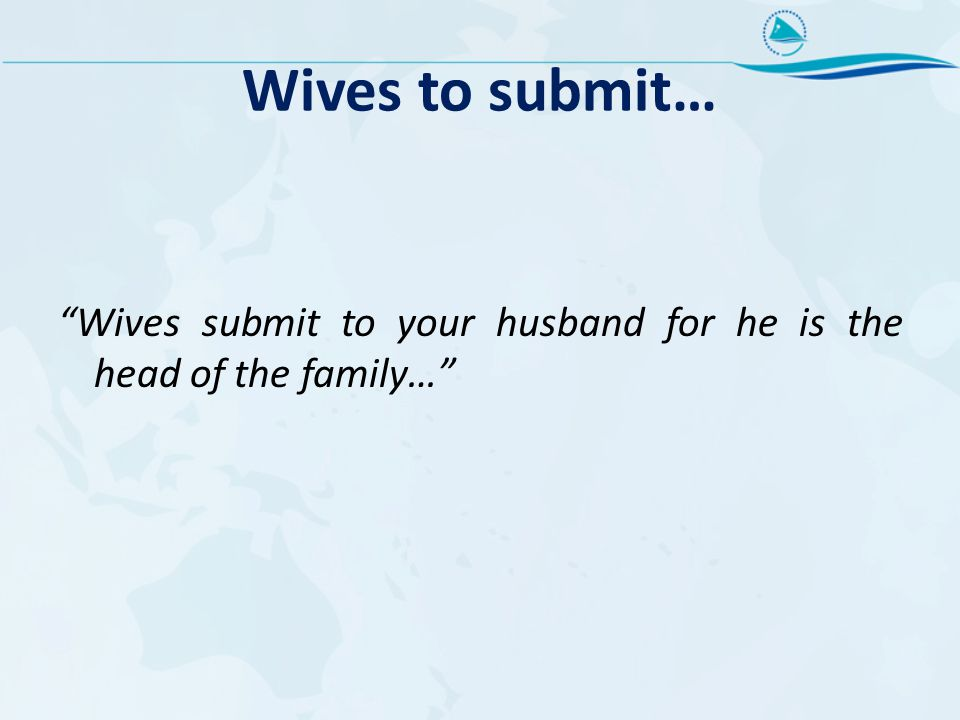 Wives to submit… Wives submit to your husband for he is the head of the family…