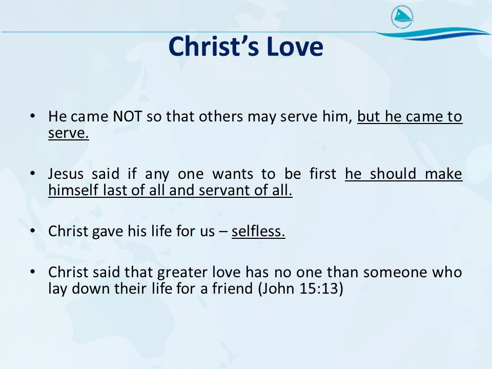 Christ's Love He came NOT so that others may serve him, but he came to serve.