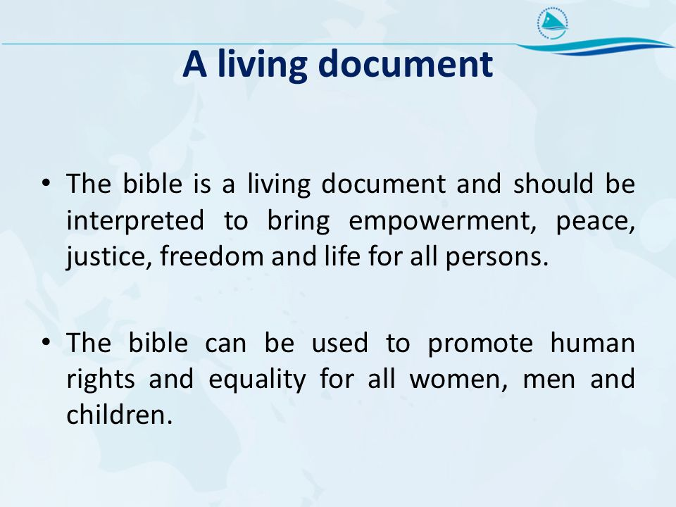 A living document The bible is a living document and should be interpreted to bring empowerment, peace, justice, freedom and life for all persons.