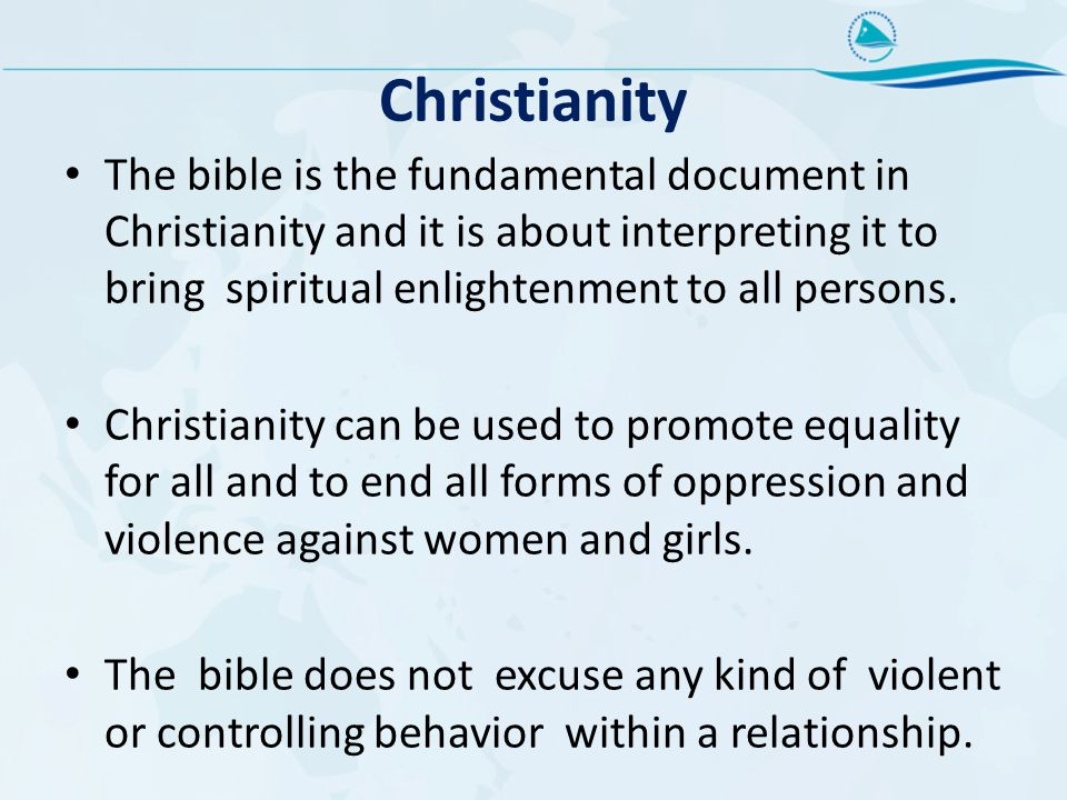 Christianity The bible is the fundamental document in Christianity and it is about interpreting it to bring spiritual enlightenment to all persons.