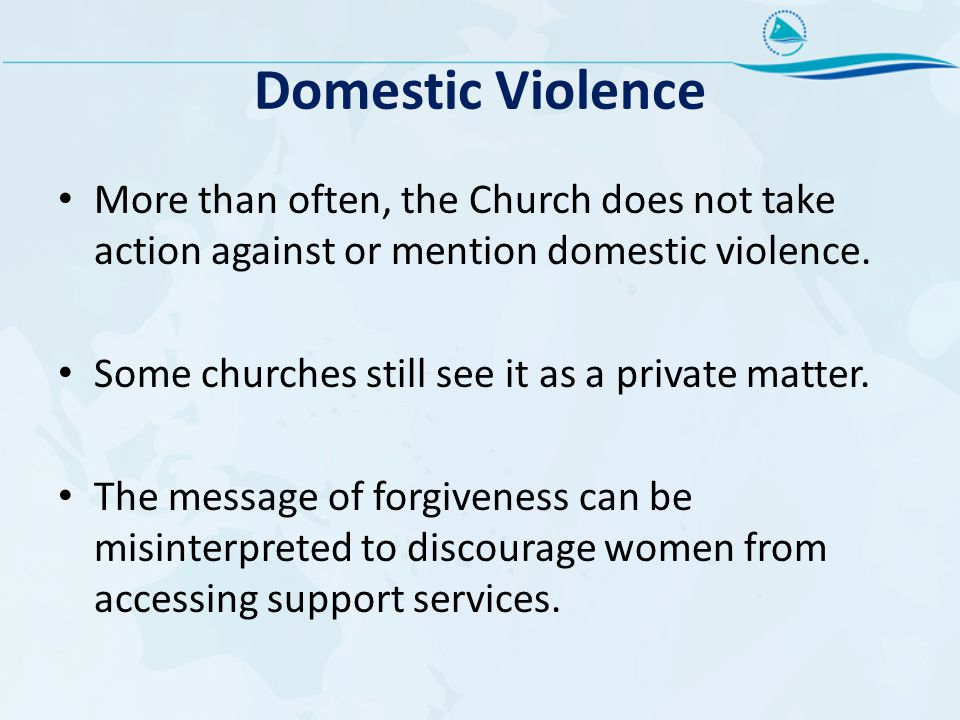 Domestic Violence More than often, the Church does not take action against or mention domestic violence.