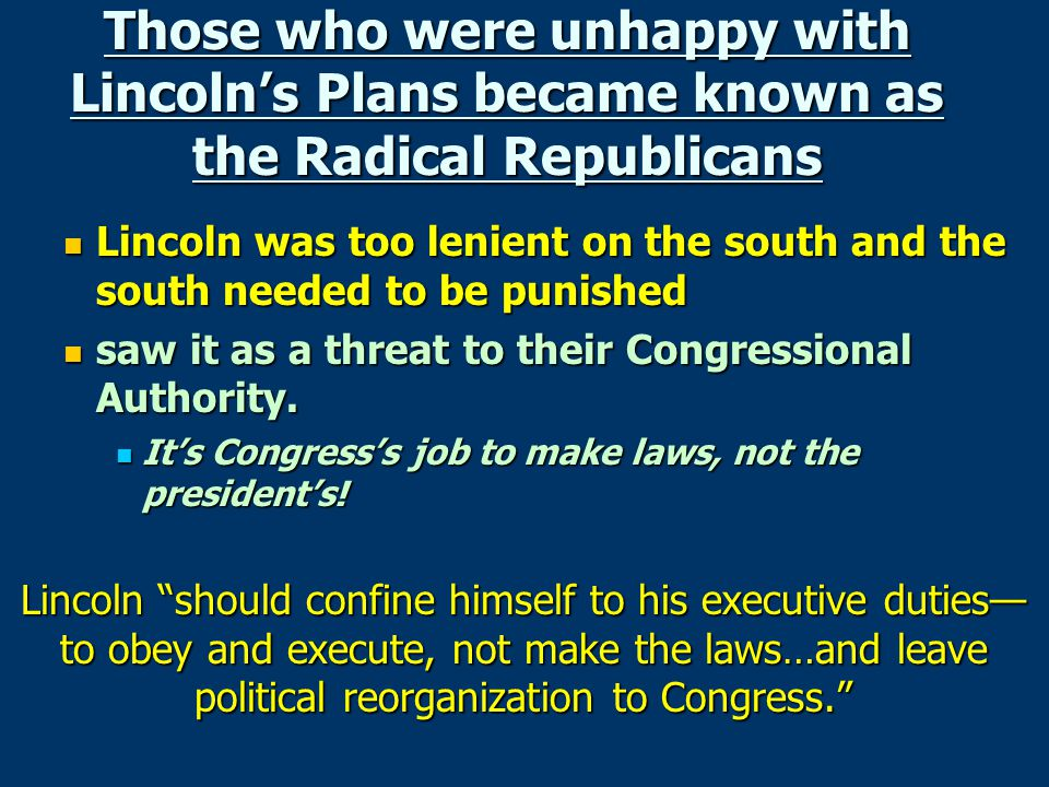 Those who were unhappy with Lincoln's Plans became known as the Radical Republicans