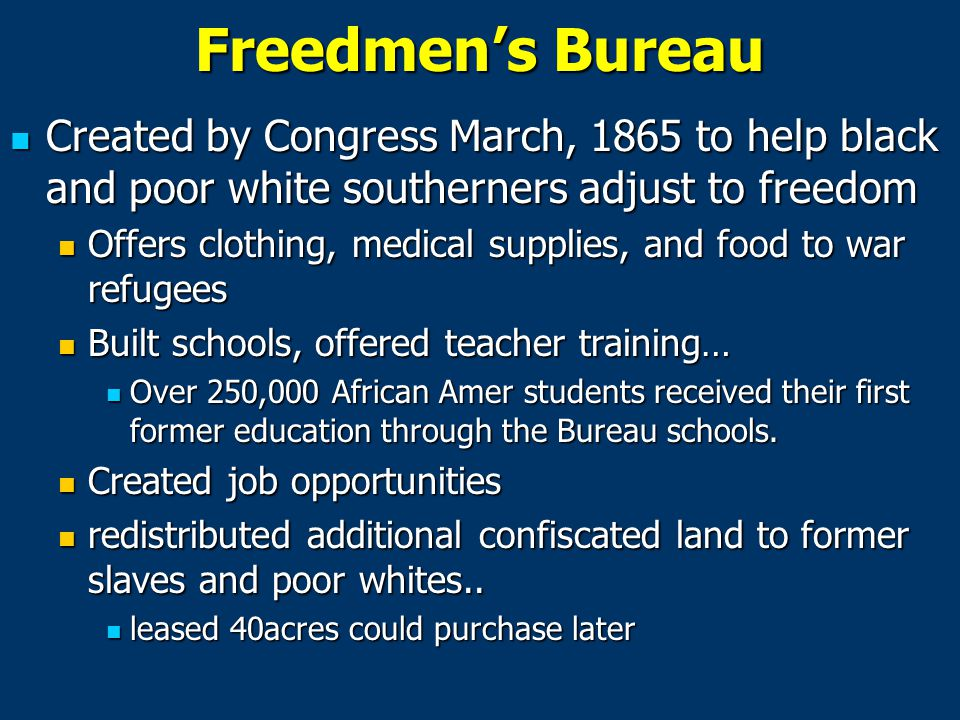 Freedmen's Bureau Created by Congress March, 1865 to help black and poor white southerners adjust to freedom.