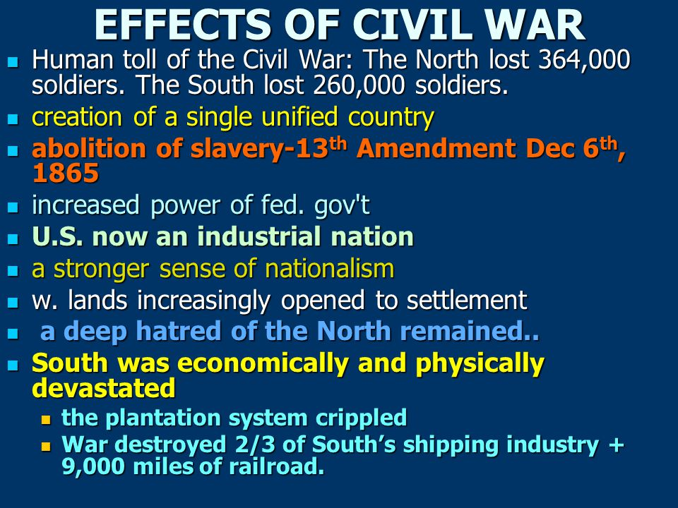 EFFECTS OF CIVIL WAR Human toll of the Civil War: The North lost 364,000 soldiers. The South lost 260,000 soldiers.
