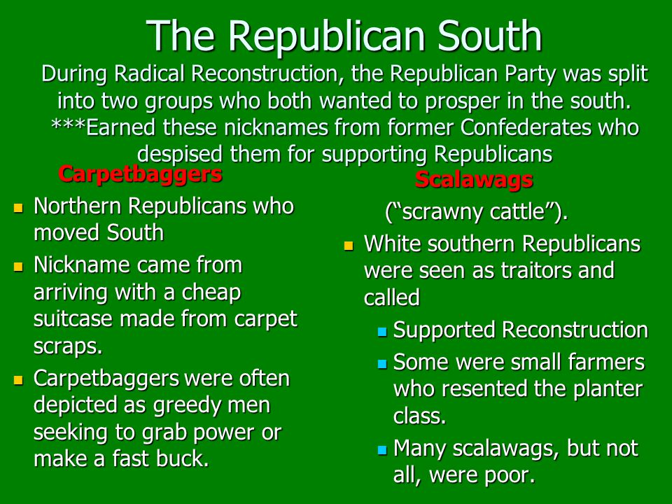 The Republican South During Radical Reconstruction, the Republican Party was split into two groups who both wanted to prosper in the south. ***Earned these nicknames from former Confederates who despised them for supporting Republicans