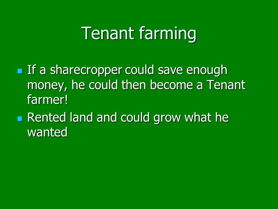 Tenant farming If a sharecropper could save enough money, he could then become a Tenant farmer.