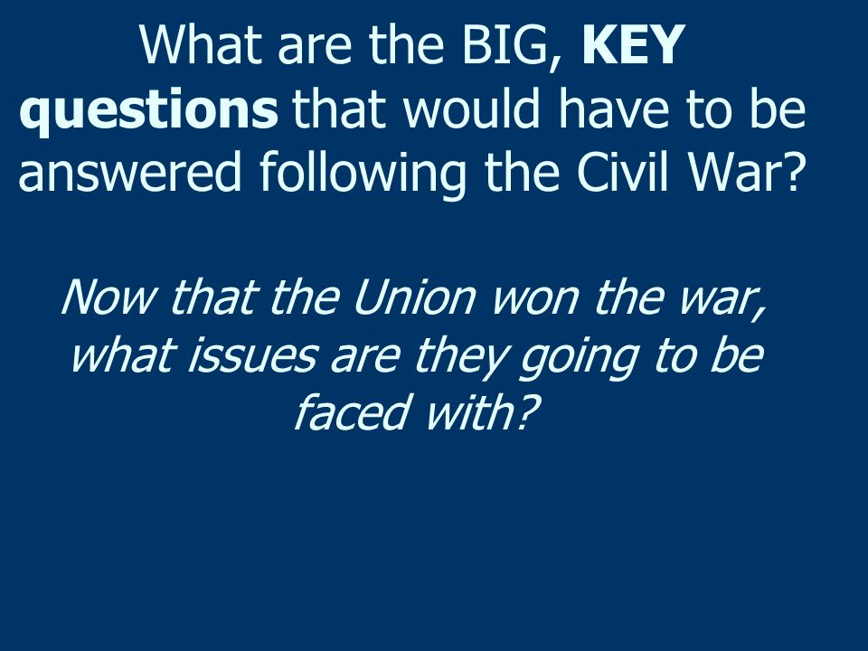 What are the BIG, KEY questions that would have to be answered following the Civil War.