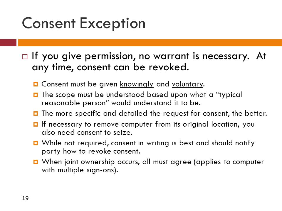 Consent Exception If you give permission, no warrant is necessary. At any time, consent can be revoked.