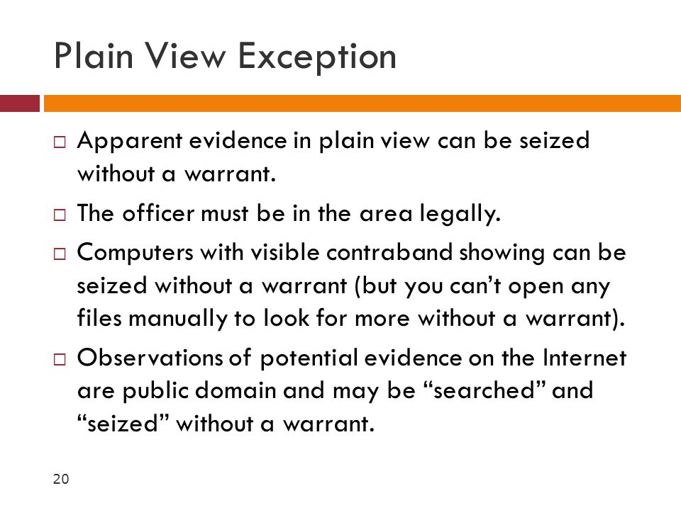 Plain View Exception Apparent evidence in plain view can be seized without a warrant. The officer must be in the area legally.