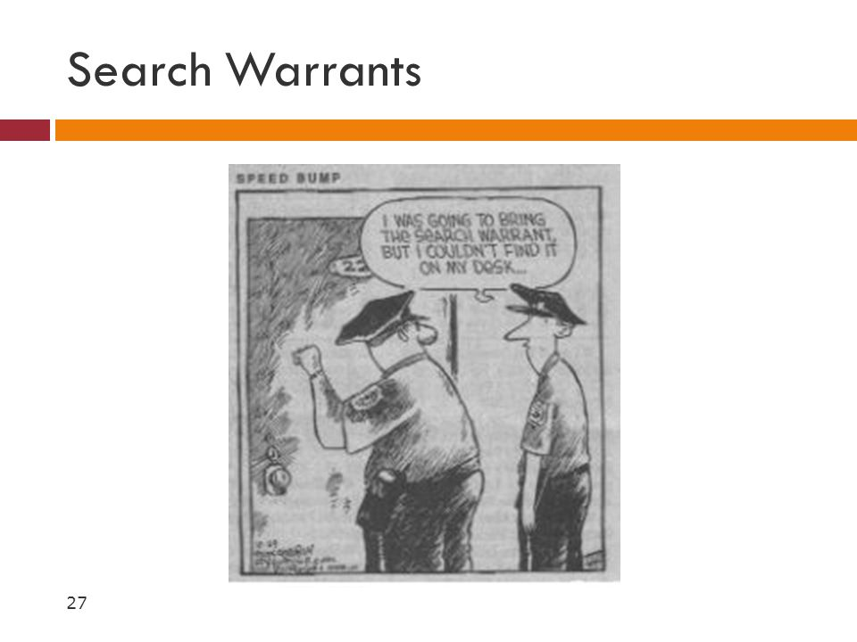 Search Warrants To legally search in situations that are not covered by the exceptions, you generally need a warrant.