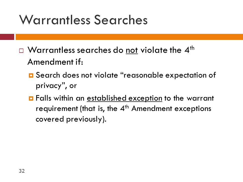Warrantless Searches Warrantless searches do not violate the 4th Amendment if: Search does not violate reasonable expectation of privacy , or.