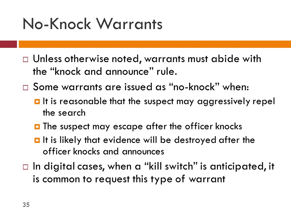 No-Knock Warrants Unless otherwise noted, warrants must abide with the knock and announce rule. Some warrants are issued as no-knock when: