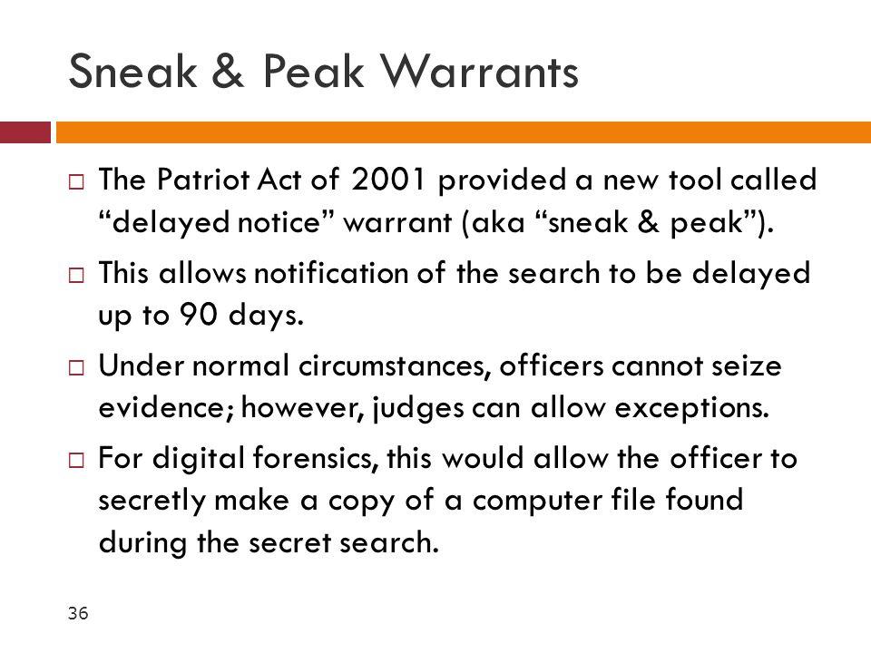 Sneak & Peak Warrants The Patriot Act of 2001 provided a new tool called delayed notice warrant (aka sneak & peak ).