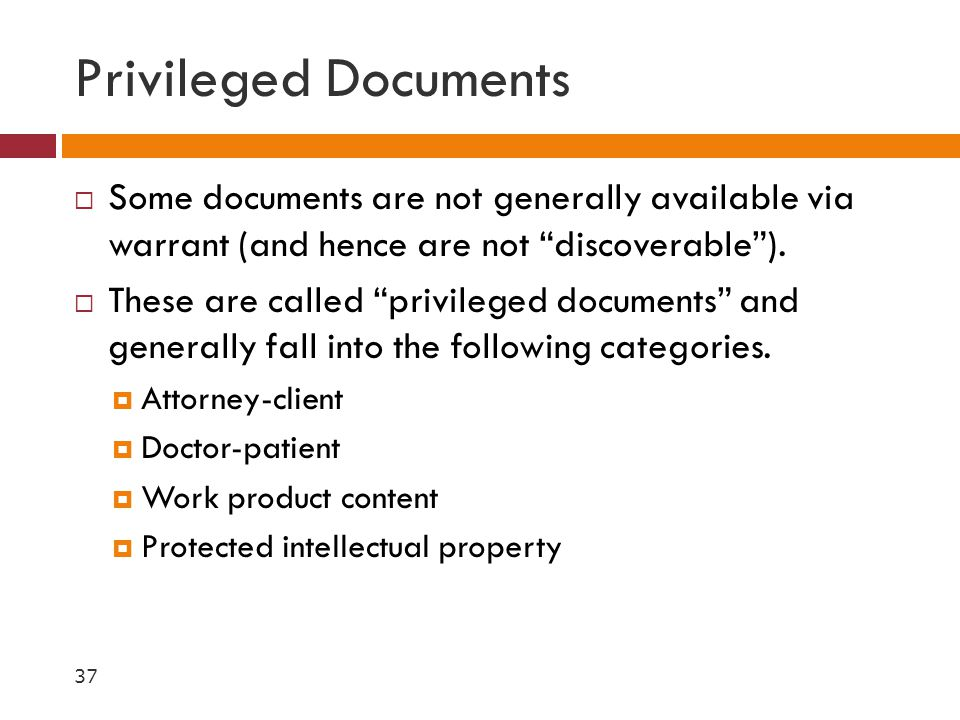 Privileged Documents Some documents are not generally available via warrant (and hence are not discoverable ).