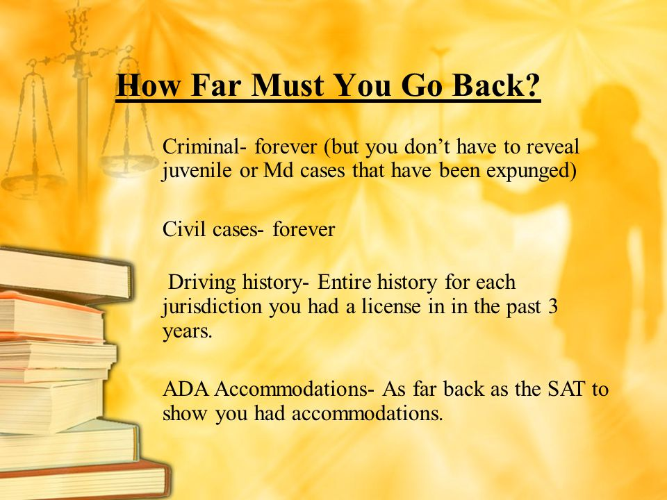 How Far Must You Go Back Criminal- forever (but you don't have to reveal juvenile or Md cases that have been expunged)