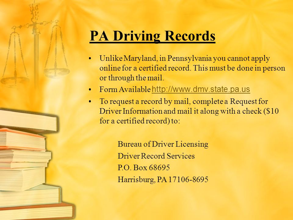 PA Driving Records Unlike Maryland, in Pennsylvania you cannot apply online for a certified record. This must be done in person or through the mail.