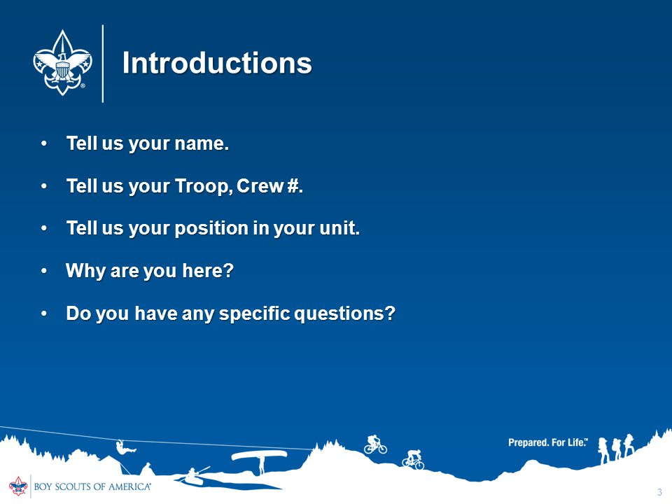 Introductions Tell us your name. Tell us your Troop, Crew #.
