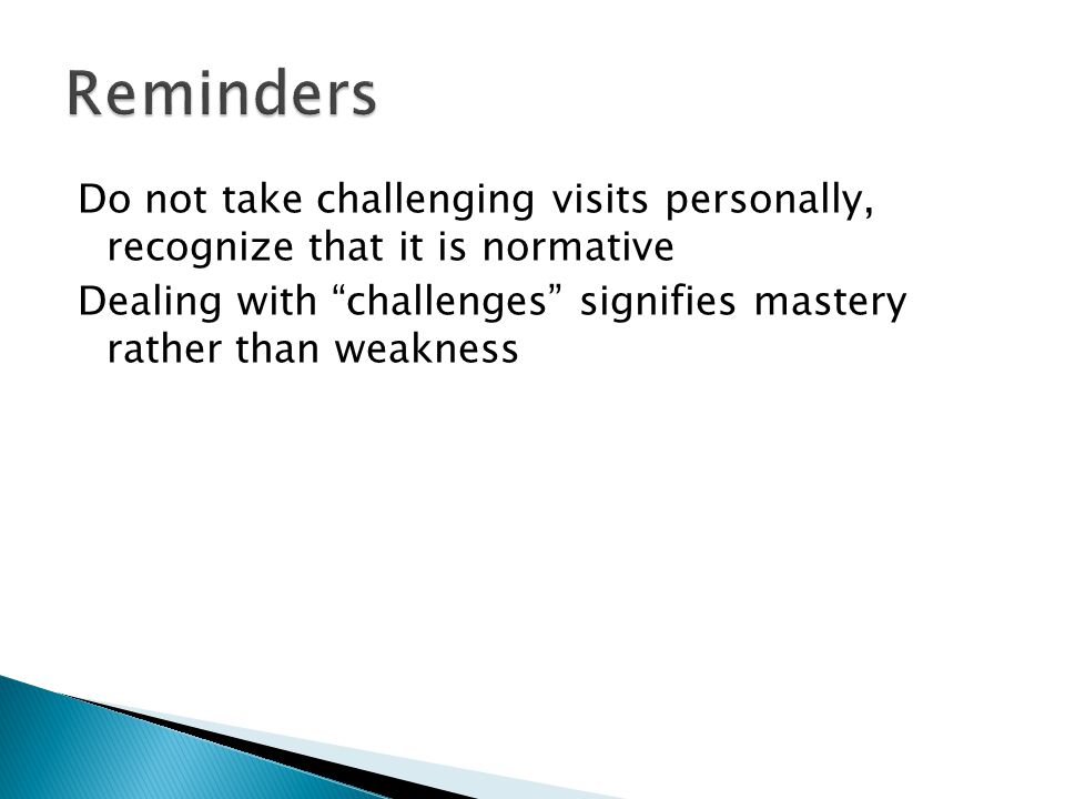 Reminders Do not take challenging visits personally, recognize that it is normative Dealing with challenges signifies mastery rather than weakness