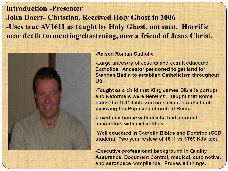 Introduction -Presenter John Doerr- Christian, Received Holy Ghost in 2006 -Uses true AV1611 as taught by Holy Ghost, not men. Horrific near death tormenting/chastening, now a friend of Jesus Christ.