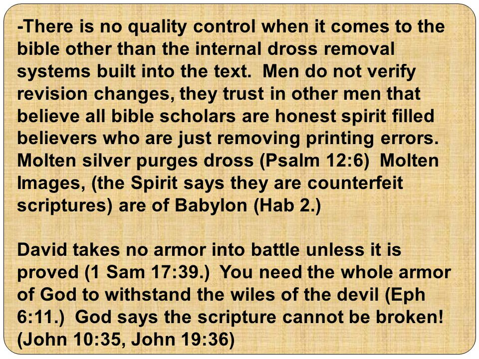 -There is no quality control when it comes to the bible other than the internal dross removal systems built into the text. Men do not verify revision changes, they trust in other men that believe all bible scholars are honest spirit filled believers who are just removing printing errors. Molten silver purges dross (Psalm 12:6) Molten Images, (the Spirit says they are counterfeit scriptures) are of Babylon (Hab 2.)