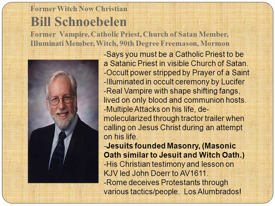 Former Witch Now Christian Bill Schnoebelen Former Vampire, Catholic Priest, Church of Satan Member, Illuminati Member, Witch, 90th Degree Freemason, Mormon