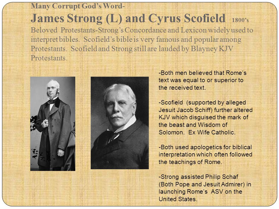 Many Corrupt God's Word- James Strong (L) and Cyrus Scofield 1800's Beloved Protestants-Strong's Concordance and Lexicon widely used to interpret bibles. Scofield's bible is very famous and popular among Protestants. Scofield and Strong still are lauded by Blayney KJV Protestants.