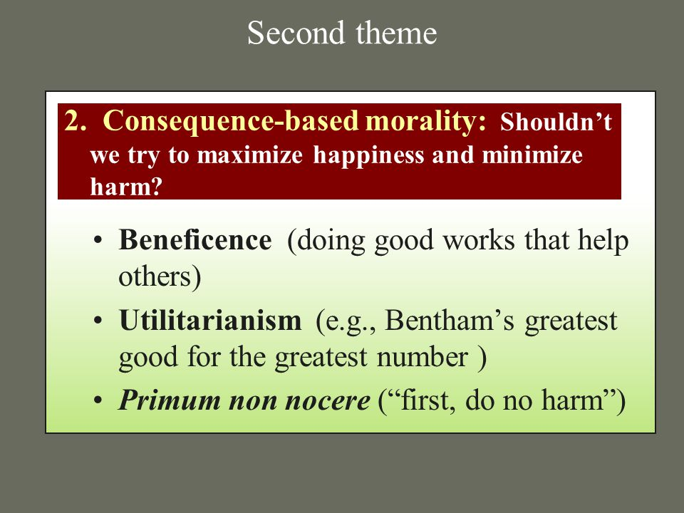 Second theme 2. Consequence-based morality: Shouldn't we try to maximize happiness and minimize harm