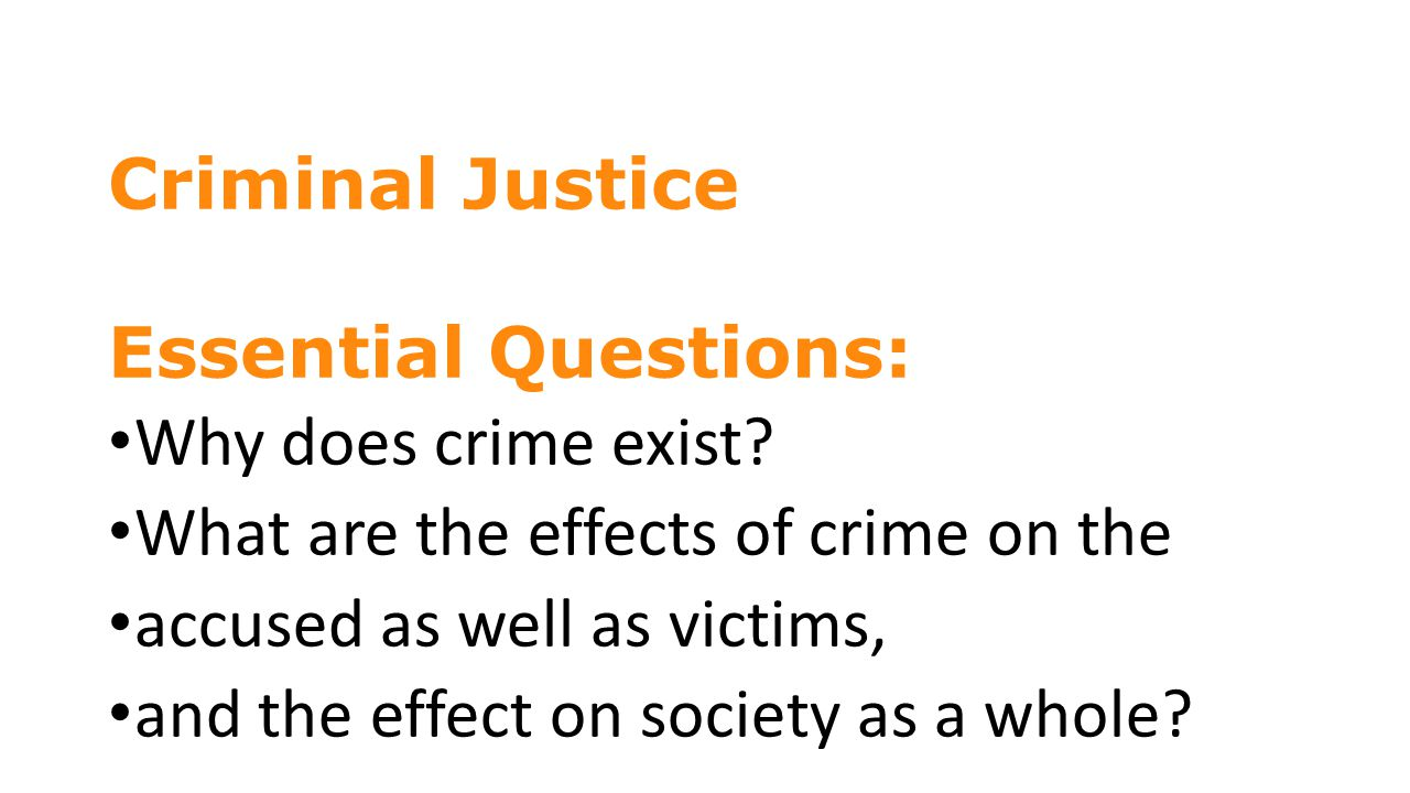 Criminal Justice Essential Questions: Why does crime exist What are the effects of crime on the.