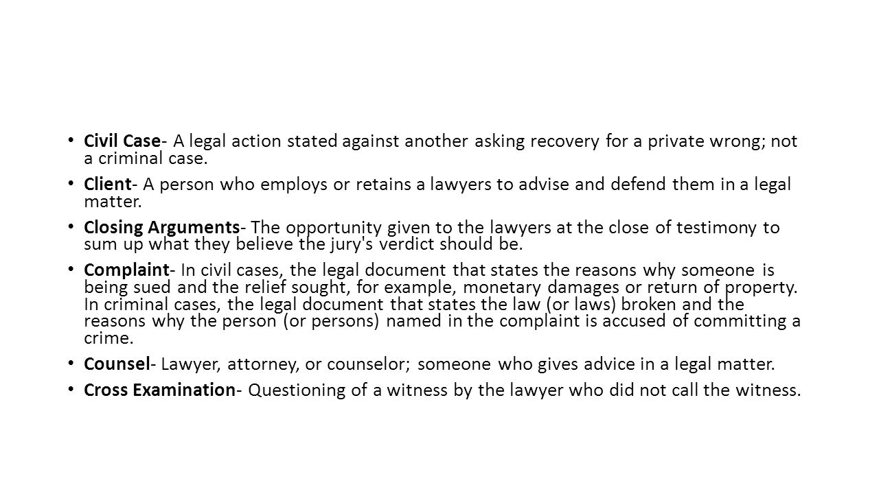Civil Case- A legal action stated against another asking recovery for a private wrong; not a criminal case.