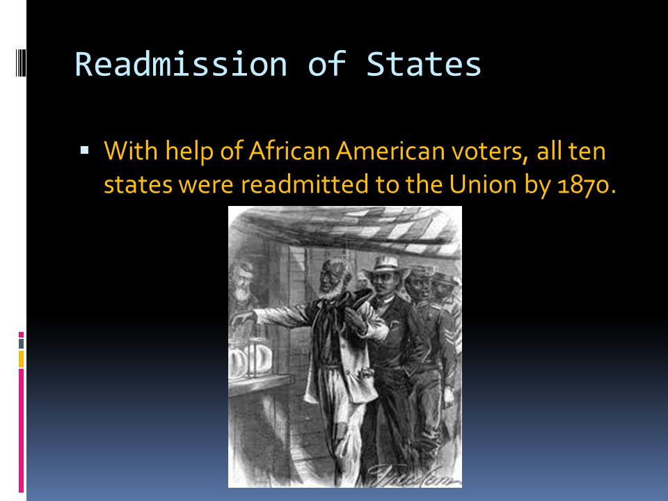 Readmission of States With help of African American voters, all ten states were readmitted to the Union by 1870.